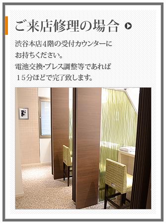 ご来店修理の場合 渋谷本店5階の受付カウンターにお持ちください。電池交換・ブレス調整等であれば15分ほどで対応致します。